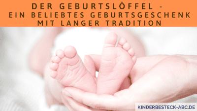 Der Geburtslöffel - Ein beliebtes Geburtsgeschenk mit langer Tradition